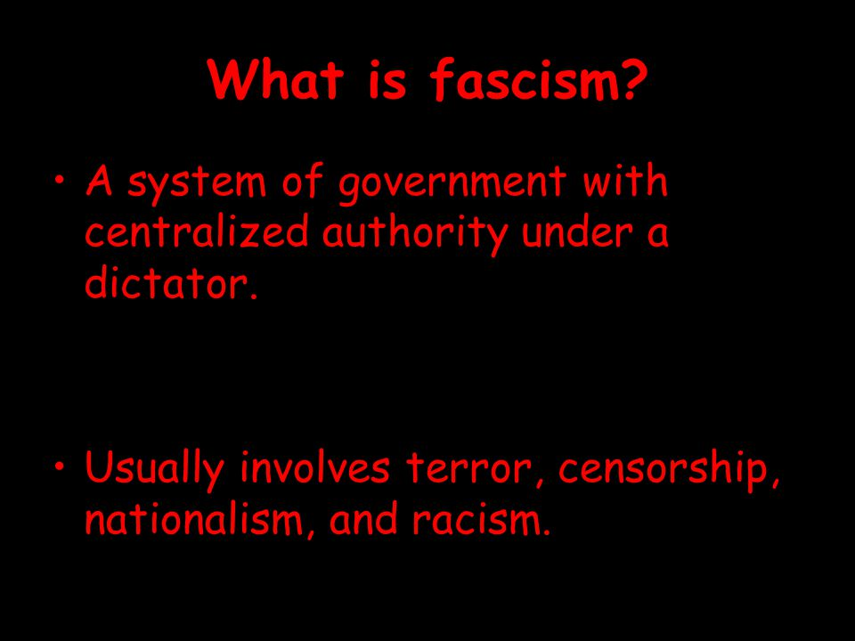 What is fascism? A system of government with centralized authority under a dictator. Usually involves terror, censorship, nationalism, and racism.