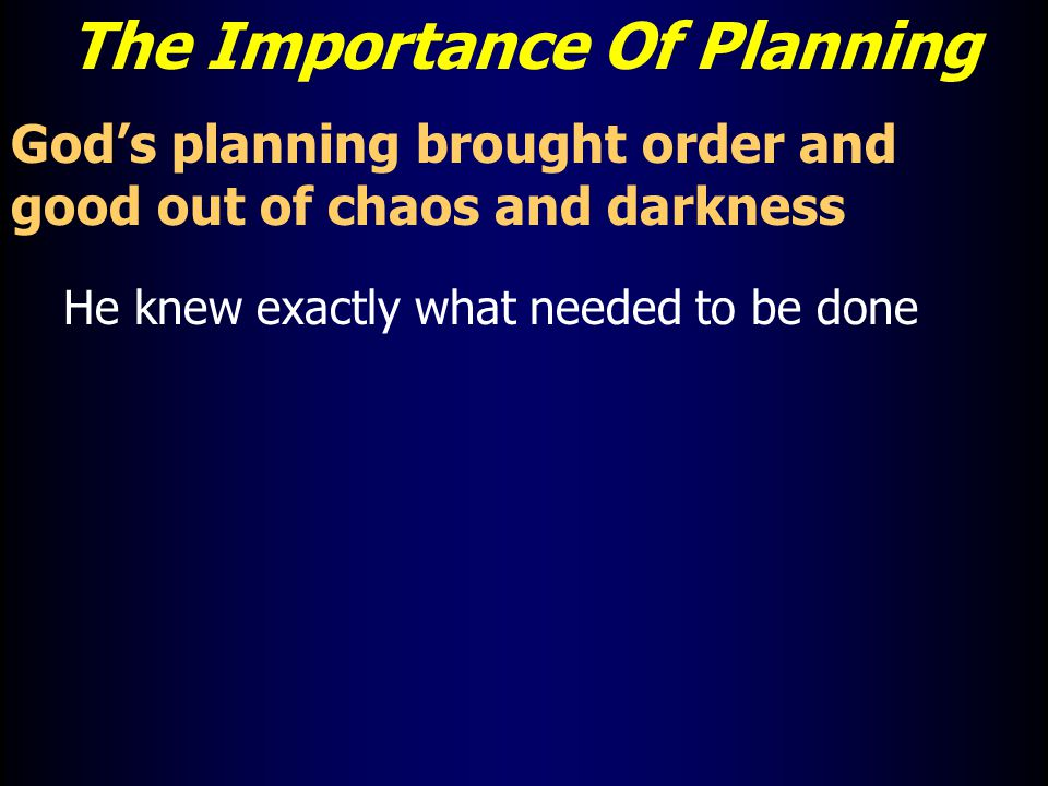 The Importance Of Planning God's planning brought order and good out of chaos and darkness He knew exactly what needed to be done