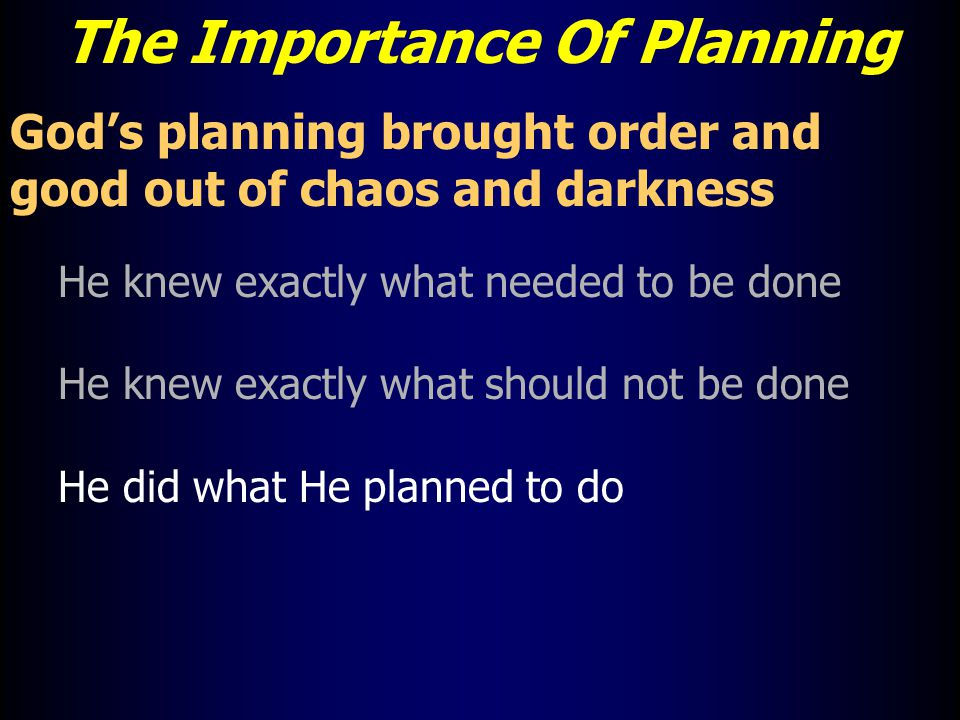 The Importance Of Planning God's planning brought order and good out of chaos and darkness He knew exactly what needed to be done He knew exactly what should not be done He did what He planned to do