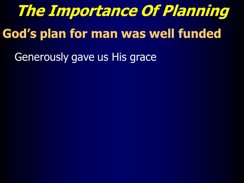 The Importance Of Planning God's plan for man was well funded Generously gave us His grace
