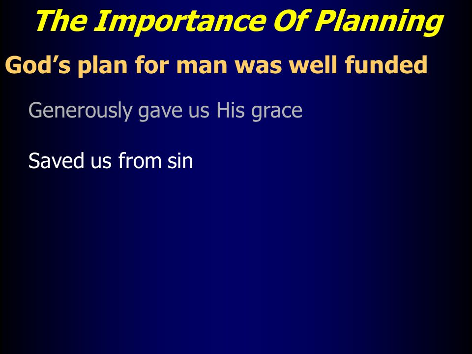 The Importance Of Planning God's plan for man was well funded Generously gave us His grace Saved us from sin