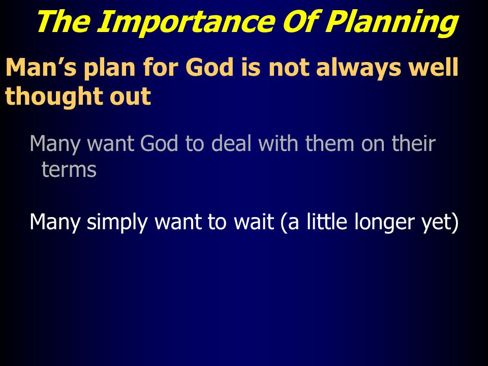The Importance Of Planning Man's plan for God is not always well thought out Many want God to deal with them on their terms Many simply want to wait (a little longer yet)