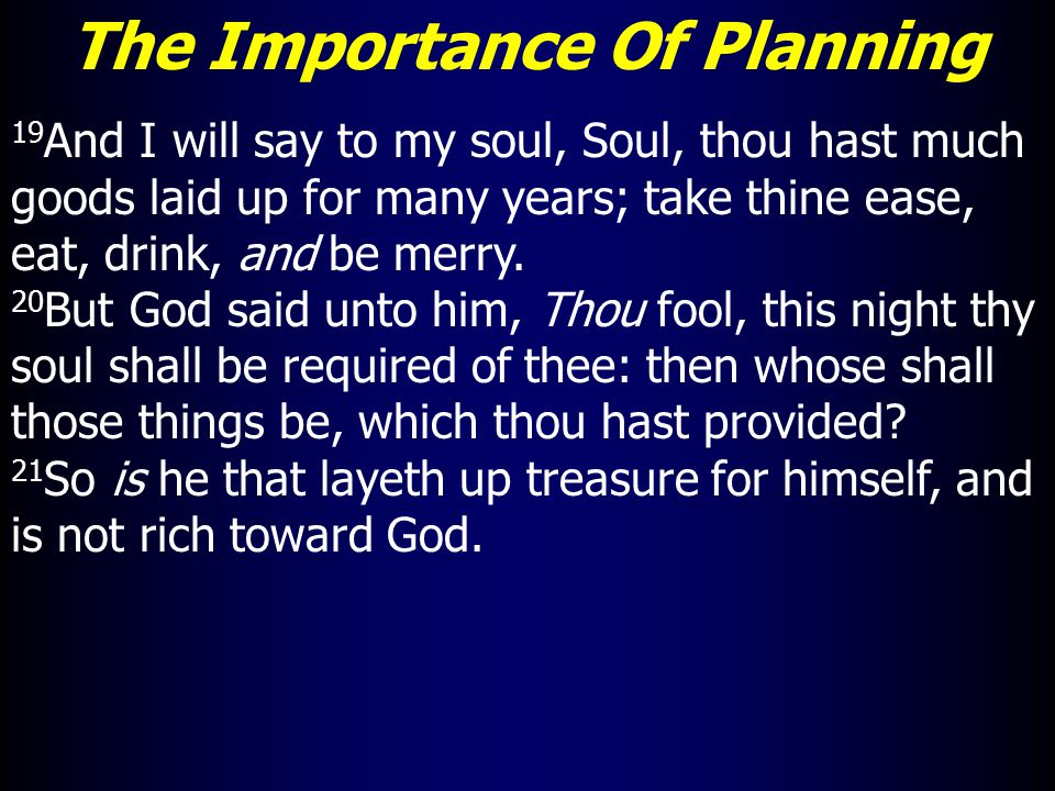 The Importance Of Planning 19 And I will say to my soul, Soul, thou hast much goods laid up for many years; take thine ease, eat, drink, and be merry.