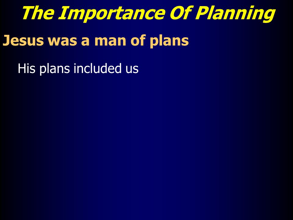 The Importance Of Planning Jesus was a man of plans His plans included us