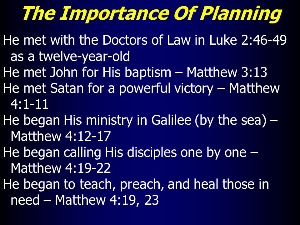 The Importance Of Planning He met with the Doctors of Law in Luke 2:46-49 as a twelve-year-old He met John for His baptism – Matthew 3:13 He met Satan for a powerful victory – Matthew 4:1-11 He began His ministry in Galilee (by the sea) – Matthew 4:12-17 He began calling His disciples one by one – Matthew 4:19-22 He began to teach, preach, and heal those in need – Matthew 4:19, 23