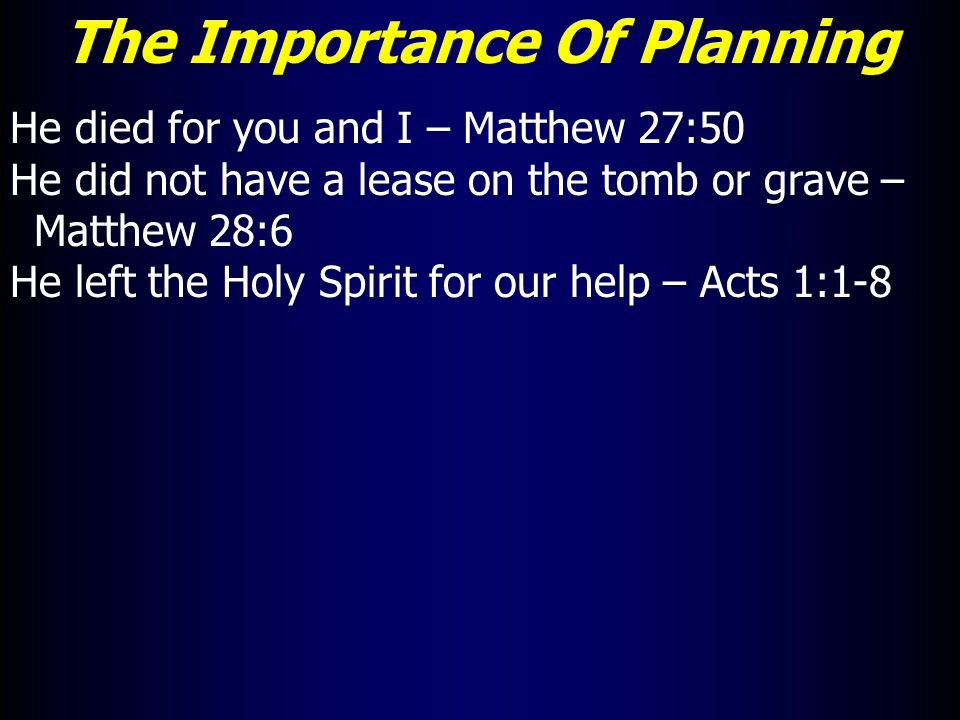 The Importance Of Planning He died for you and I – Matthew 27:50 He did not have a lease on the tomb or grave – Matthew 28:6 He left the Holy Spirit for our help – Acts 1:1-8