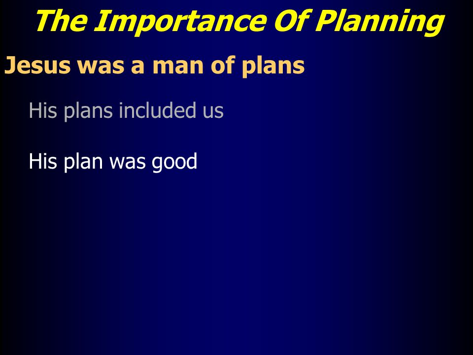 The Importance Of Planning Jesus was a man of plans His plans included us His plan was good