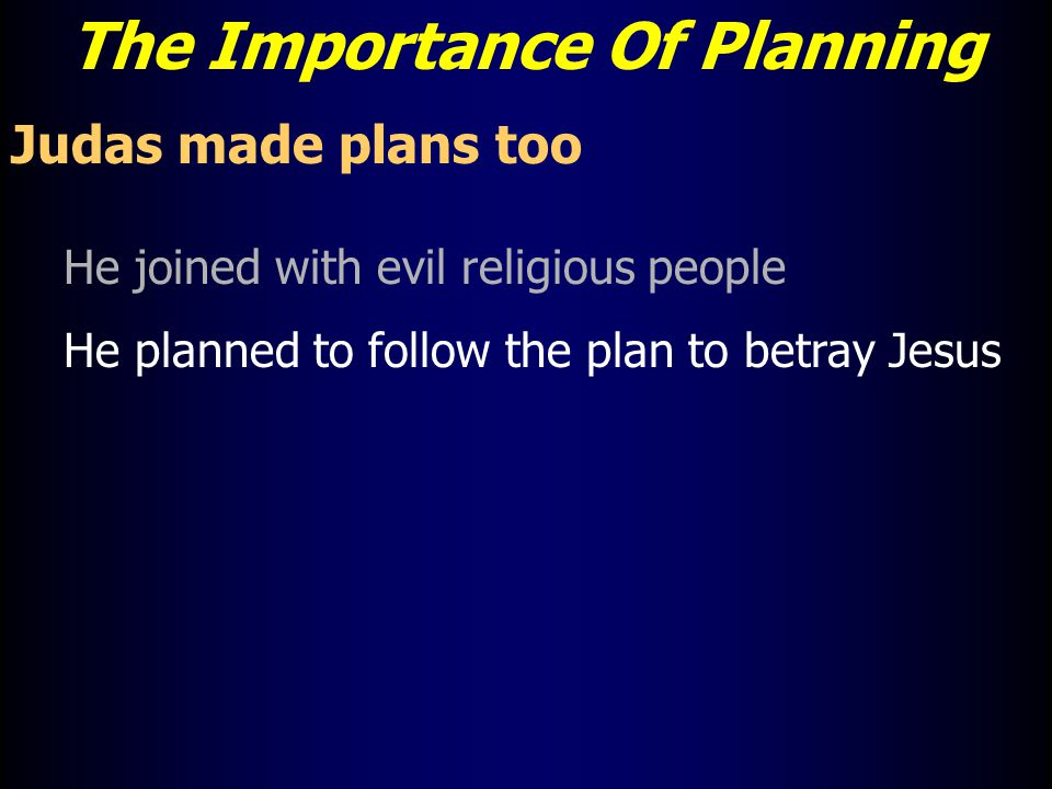 The Importance Of Planning Judas made plans too He joined with evil religious people He planned to follow the plan to betray Jesus