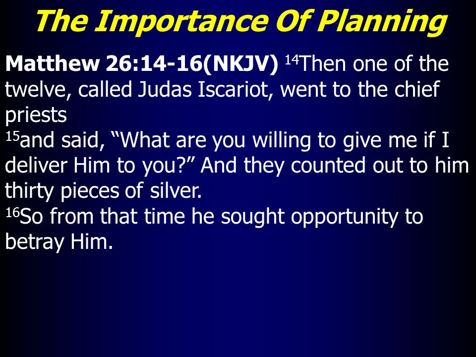 The Importance Of Planning Matthew 26:14-16(NKJV) 14 Then one of the twelve, called Judas Iscariot, went to the chief priests 15 and said, What are you willing to give me if I deliver Him to you And they counted out to him thirty pieces of silver.