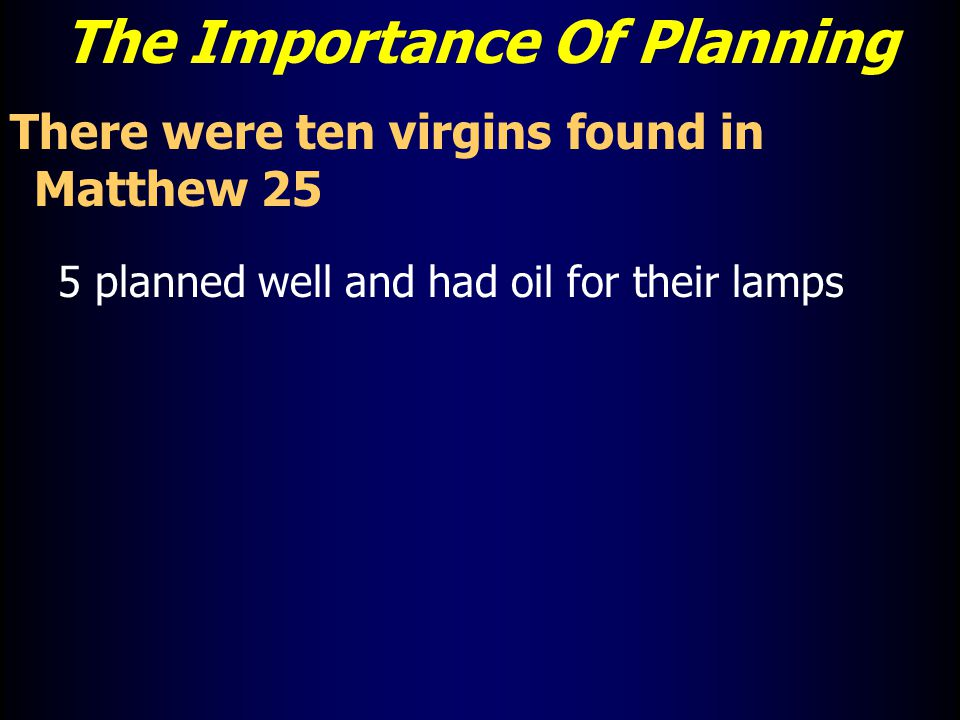 The Importance Of Planning There were ten virgins found in Matthew 25 5 planned well and had oil for their lamps