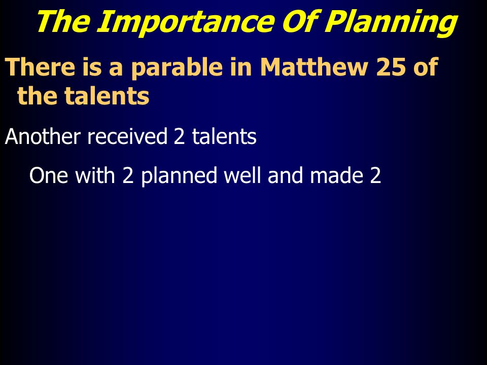 The Importance Of Planning There is a parable in Matthew 25 of the talents Another received 2 talents One with 2 planned well and made 2