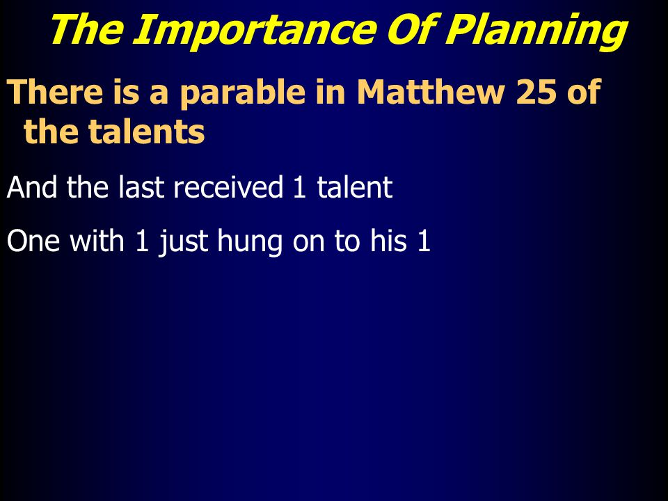The Importance Of Planning There is a parable in Matthew 25 of the talents And the last received 1 talent One with 1 just hung on to his 1