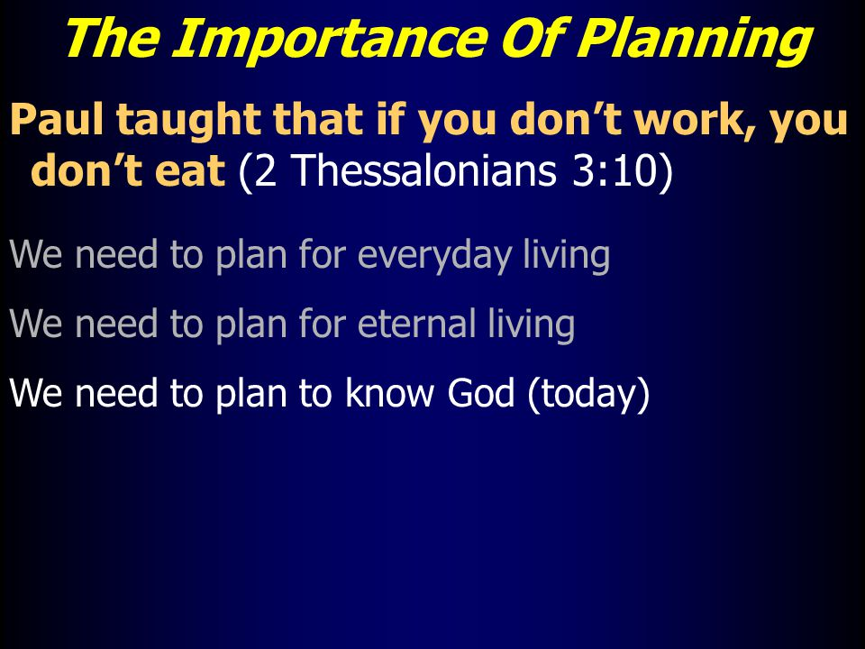 The Importance Of Planning Paul taught that if you don't work, you don't eat (2 Thessalonians 3:10) We need to plan for everyday living We need to plan for eternal living We need to plan to know God (today)