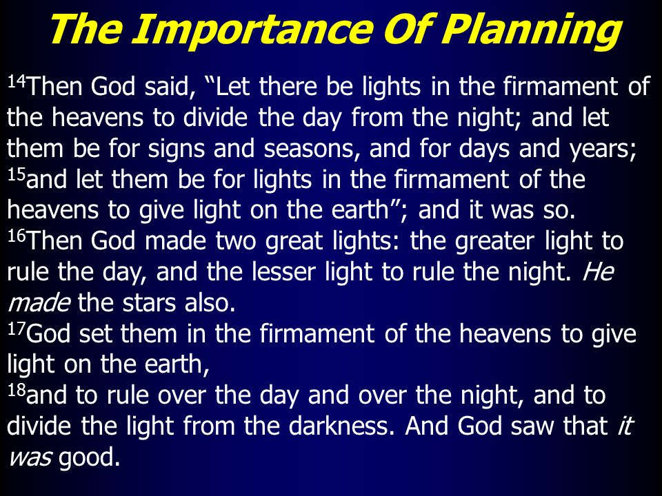 The Importance Of Planning 14 Then God said, Let there be lights in the firmament of the heavens to divide the day from the night; and let them be for signs and seasons, and for days and years; 15 and let them be for lights in the firmament of the heavens to give light on the earth ; and it was so.