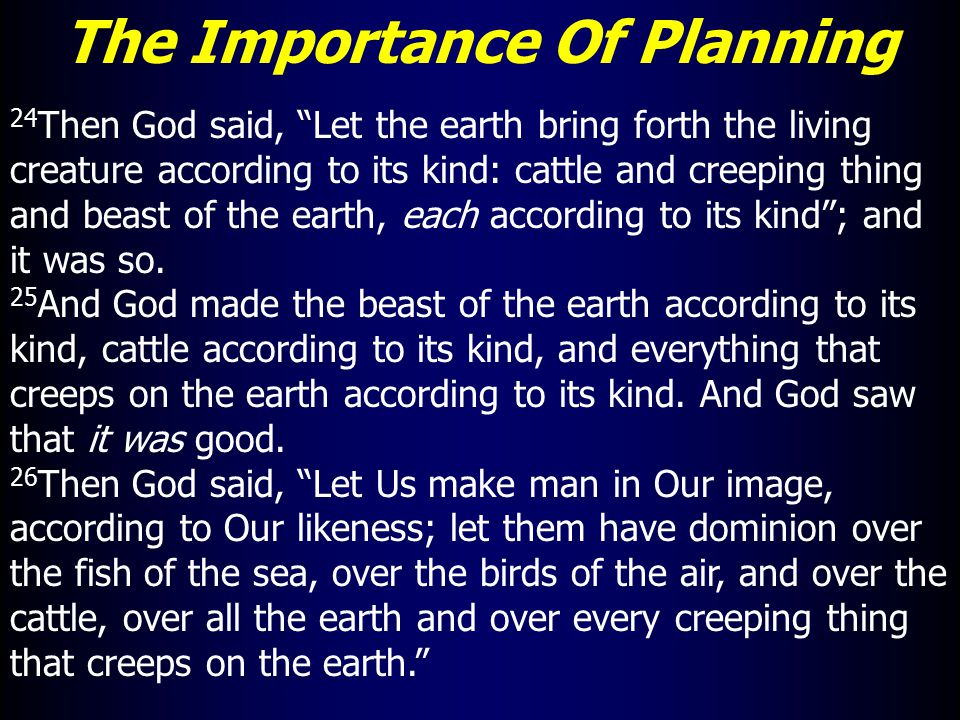 The Importance Of Planning 24 Then God said, Let the earth bring forth the living creature according to its kind: cattle and creeping thing and beast of the earth, each according to its kind ; and it was so.