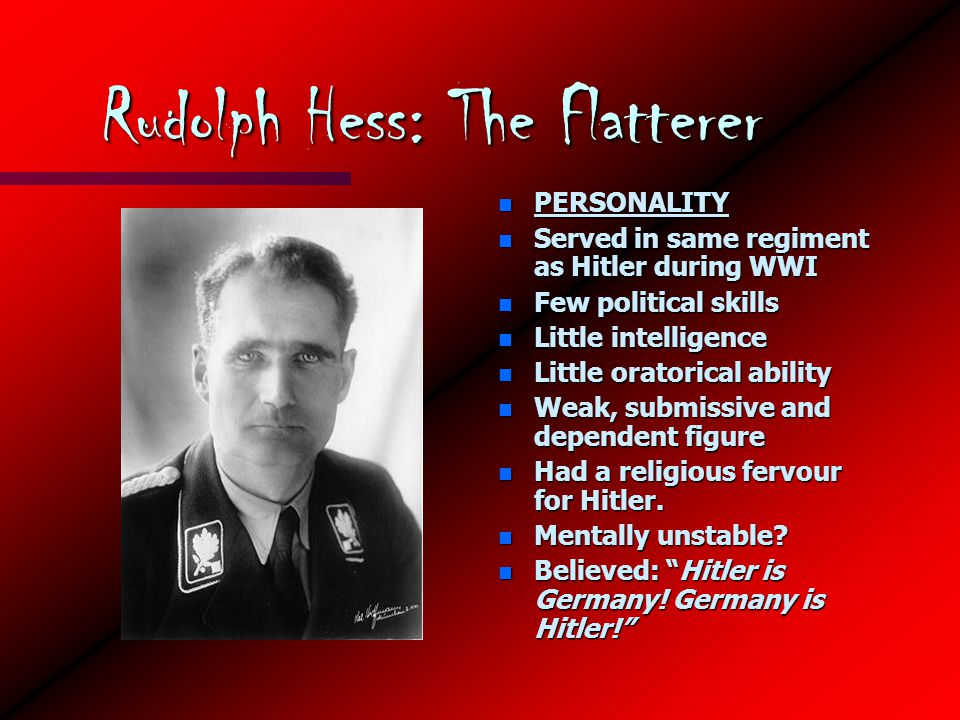 Rudolph Hess: The Flatterer n PERSONALITY n Served in same regiment as Hitler during WWI n Few political skills n Little intelligence n Little oratorical ability n Weak, submissive and dependent figure n Had a religious fervour for Hitler.