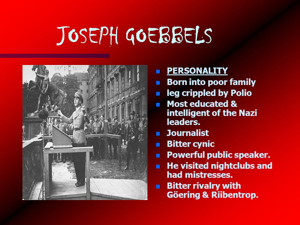 JOSEPH GOEBBELS n PERSONALITY n Born into poor family n leg crippled by Polio n Most educated & intelligent of the Nazi leaders.