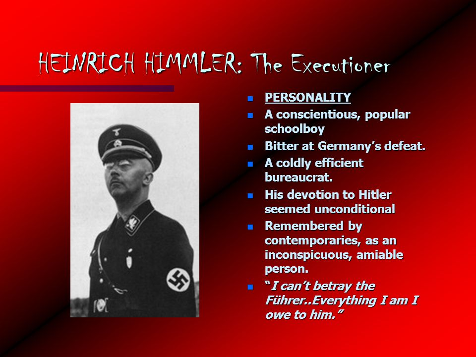 HEINRICH HIMMLER: The Executioner n PERSONALITY n A conscientious, popular schoolboy n Bitter at Germany's defeat.