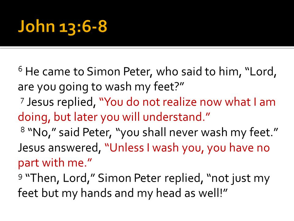 6 He came to Simon Peter, who said to him, Lord, are you going to wash my feet 7 Jesus replied, You do not realize now what I am doing, but later you will understand. 8 No, said Peter, you shall never wash my feet. Jesus answered, Unless I wash you, you have no part with me. 9 Then, Lord, Simon Peter replied, not just my feet but my hands and my head as well!