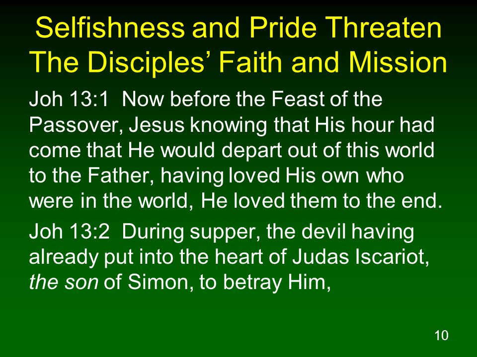 10 Selfishness and Pride Threaten The Disciples' Faith and Mission Joh 13:1 Now before the Feast of the Passover, Jesus knowing that His hour had come