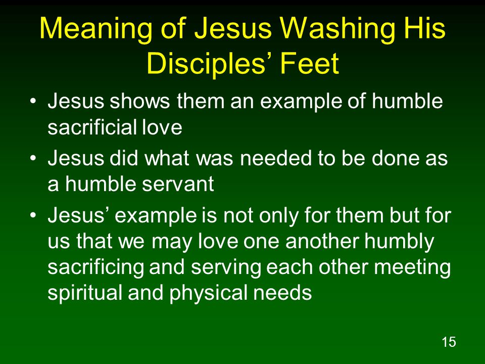 15 Meaning of Jesus Washing His Disciples' Feet Jesus shows them an example of humble sacrificial love Jesus did what was needed to be done as a humbl