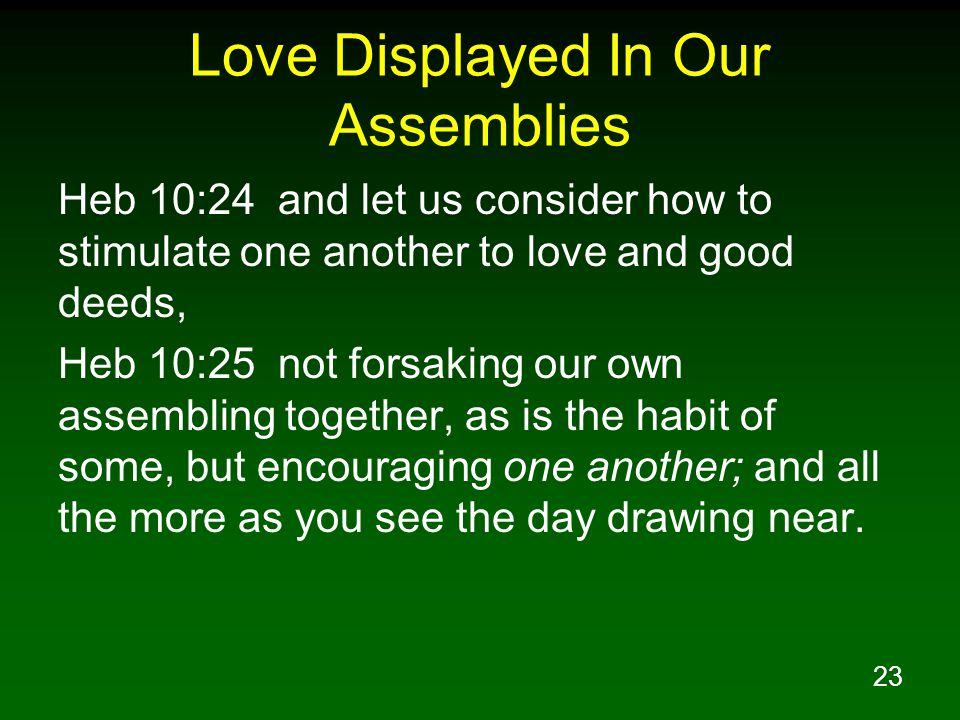 23 Love Displayed In Our Assemblies Heb 10:24 and let us consider how to stimulate one another to love and good deeds, Heb 10:25 not forsaking our own