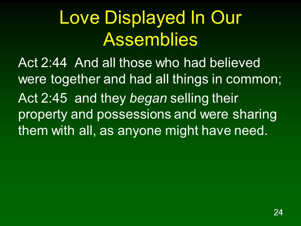 24 Love Displayed In Our Assemblies Act 2:44 And all those who had believed were together and had all things in common; Act 2:45 and they began sellin