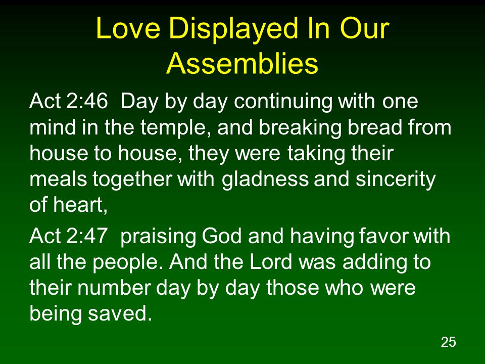 25 Love Displayed In Our Assemblies Act 2:46 Day by day continuing with one mind in the temple, and breaking bread from house to house, they were taki