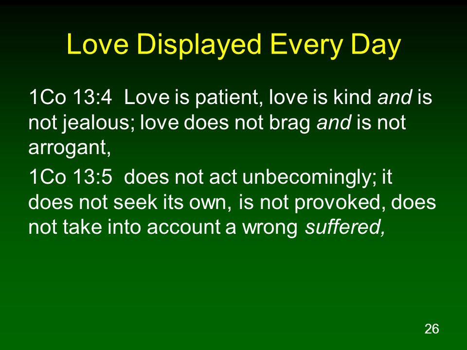 26 Love Displayed Every Day 1Co 13:4 Love is patient, love is kind and is not jealous; love does not brag and is not arrogant, 1Co 13:5 does not act u