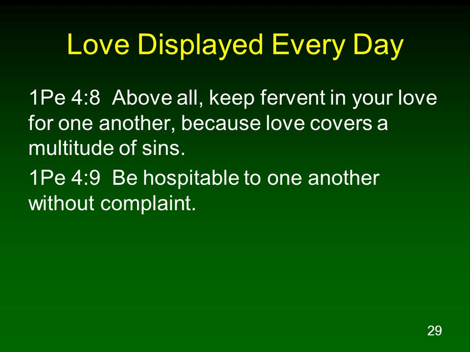 29 Love Displayed Every Day 1Pe 4:8 Above all, keep fervent in your love for one another, because love covers a multitude of sins. 1Pe 4:9 Be hospitab