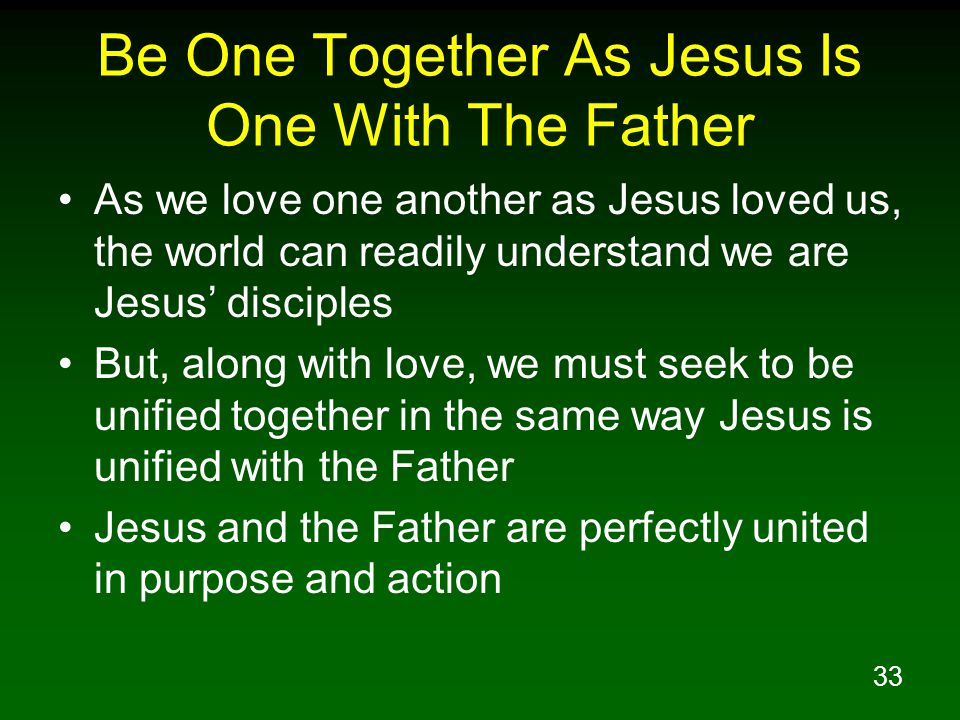 33 Be One Together As Jesus Is One With The Father As we love one another as Jesus loved us, the world can readily understand we are Jesus' disciples