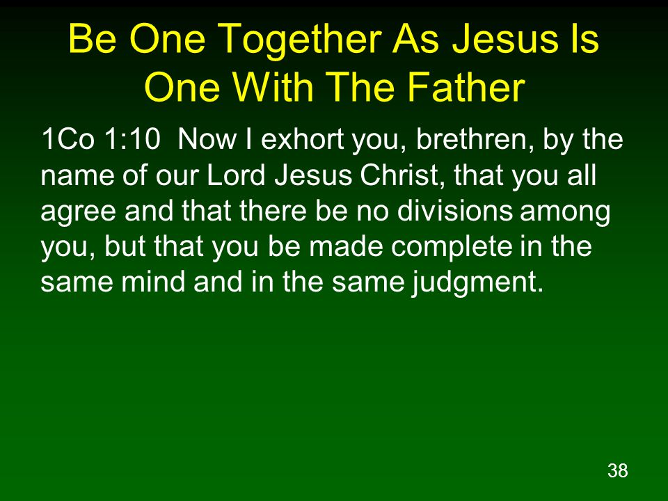 38 Be One Together As Jesus Is One With The Father 1Co 1:10 Now I exhort you, brethren, by the name of our Lord Jesus Christ, that you all agree and t