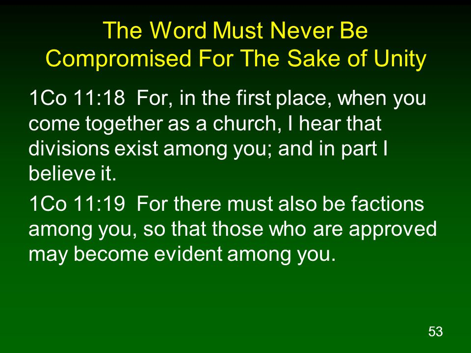 53 The Word Must Never Be Compromised For The Sake of Unity 1Co 11:18 For, in the first place, when you come together as a church, I hear that divisio