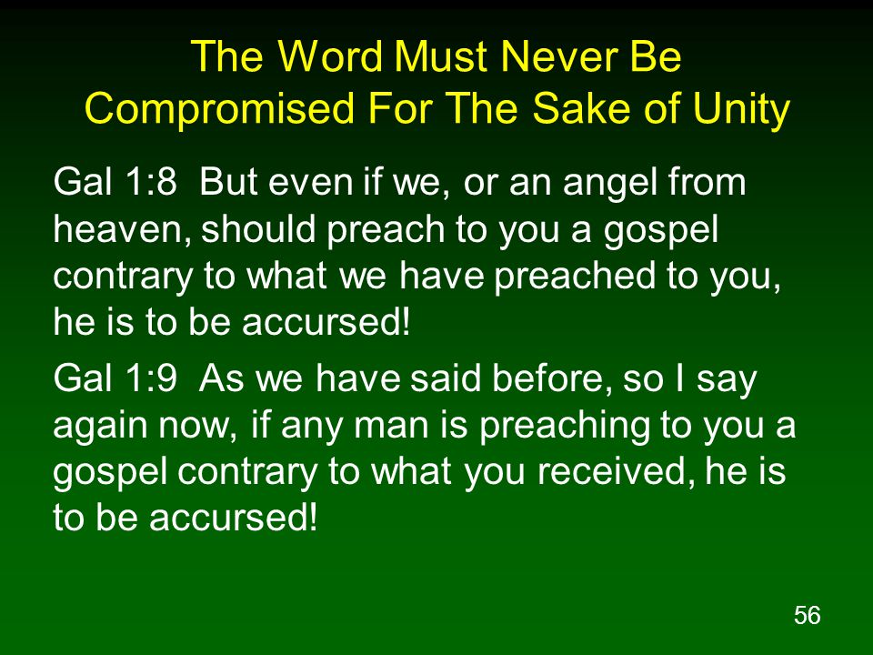 56 The Word Must Never Be Compromised For The Sake of Unity Gal 1:8 But even if we, or an angel from heaven, should preach to you a gospel contrary to