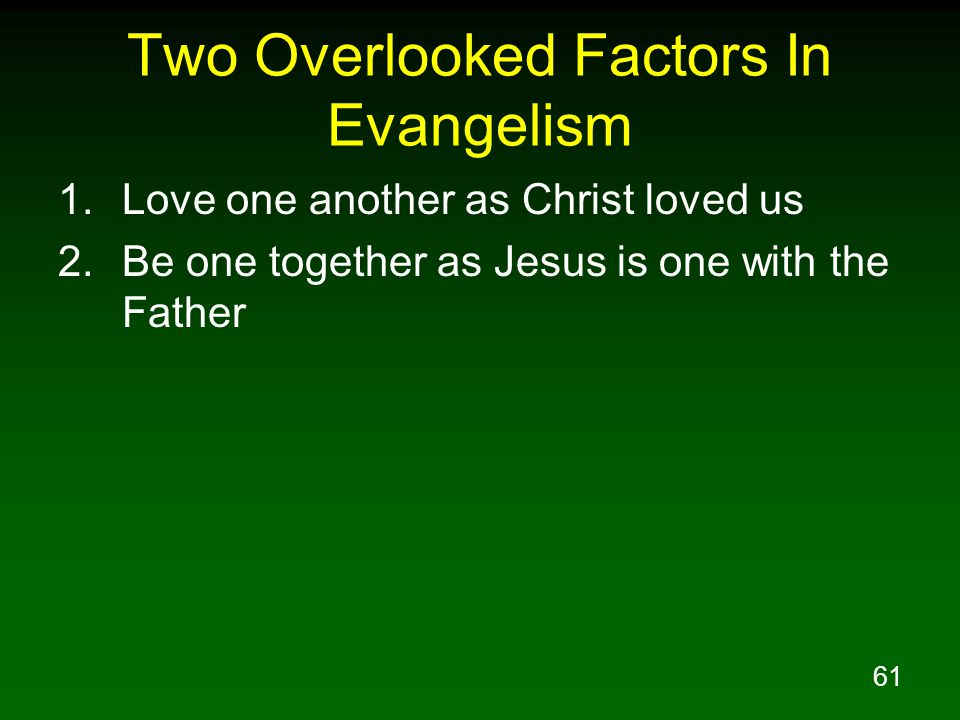 61 Two Overlooked Factors In Evangelism 1.Love one another as Christ loved us 2.Be one together as Jesus is one with the Father