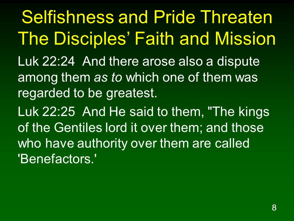 8 Selfishness and Pride Threaten The Disciples' Faith and Mission Luk 22:24 And there arose also a dispute among them as to which one of them was rega