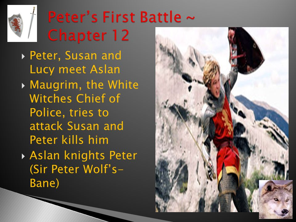  Peter, Susan and Lucy meet Aslan  Maugrim, the White Witches Chief of Police, tries to attack Susan and Peter kills him  Aslan knights Peter (Sir Peter Wolf's- Bane)
