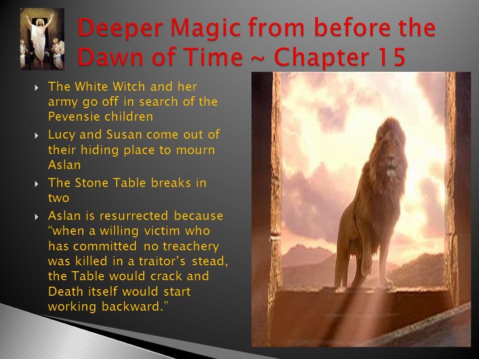  The White Witch and her army go off in search of the Pevensie children  Lucy and Susan come out of their hiding place to mourn Aslan  The Stone Table breaks in two  Aslan is resurrected because when a willing victim who has committed no treachery was killed in a traitor's stead, the Table would crack and Death itself would start working backward.