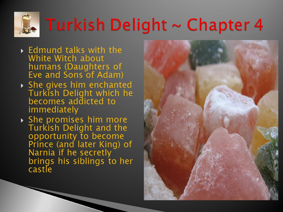  Edmund talks with the White Witch about humans (Daughters of Eve and Sons of Adam)  She gives him enchanted Turkish Delight which he becomes addicted to immediately  She promises him more Turkish Delight and the opportunity to become Prince (and later King) of Narnia if he secretly brings his siblings to her castle