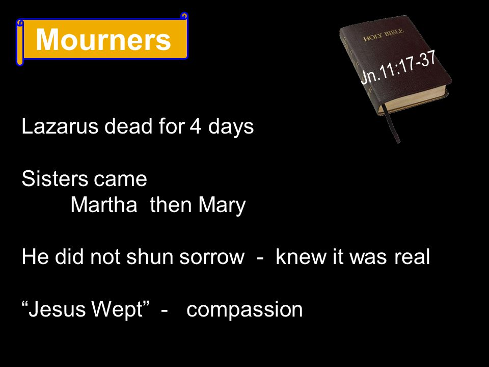 Mourners Jn.11:17-37 Lazarus dead for 4 days Sisters came Martha then Mary He did not shun sorrow - knew it was real Jesus Wept - compassion