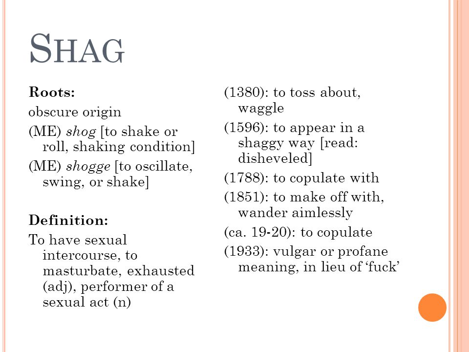 S HAG Roots: obscure origin (ME) shog [to shake or roll, shaking condition] (ME) shogge [to oscillate, swing, or shake] Definition: To have sexual intercourse, to masturbate, exhausted (adj), performer of a sexual act (n) (1380): to toss about, waggle (1596): to appear in a shaggy way [read: disheveled] (1788): to copulate with (1851): to make off with, wander aimlessly (ca.