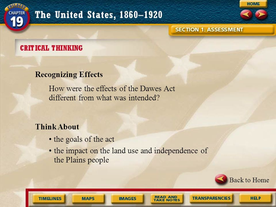 Back to Home Recognizing Effects Think About the goals of the act the impact on the land use and independence of the Plains people How were the effects of the Dawes Act different from what was intended?