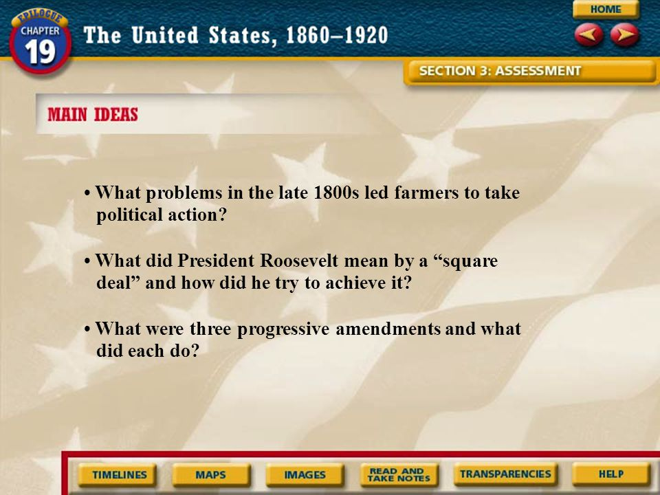 """What problems in the late 1800s led farmers to take political action? What did President Roosevelt mean by a """"square deal"""" and how did he try to achie"""