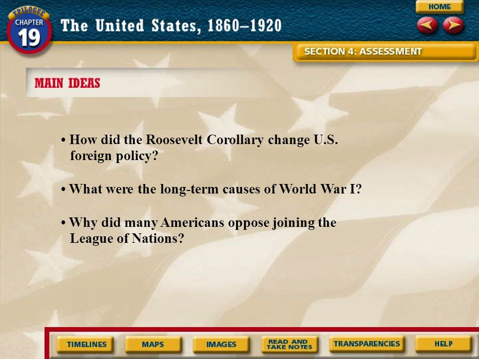 How did the Roosevelt Corollary change U.S. foreign policy? What were the long-term causes of World War I? Why did many Americans oppose joining the L