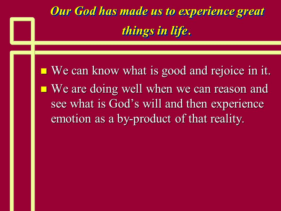 Our God has made us to experience great things in life.