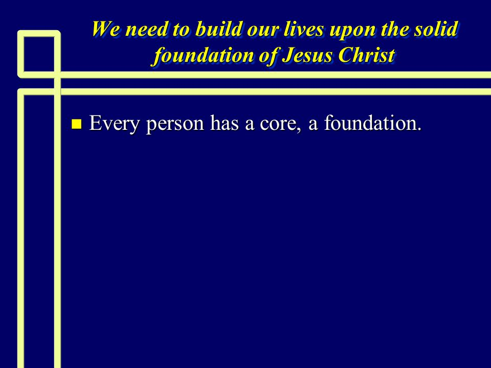 We need to build our lives upon the solid foundation of Jesus Christ n Every person has a core, a foundation.