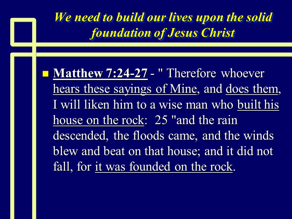 We need to build our lives upon the solid foundation of Jesus Christ n Matthew 7:24-27 - Therefore whoever hears these sayings of Mine, and does them, I will liken him to a wise man who built his house on the rock: 25 and the rain descended, the floods came, and the winds blew and beat on that house; and it did not fall, for it was founded on the rock.