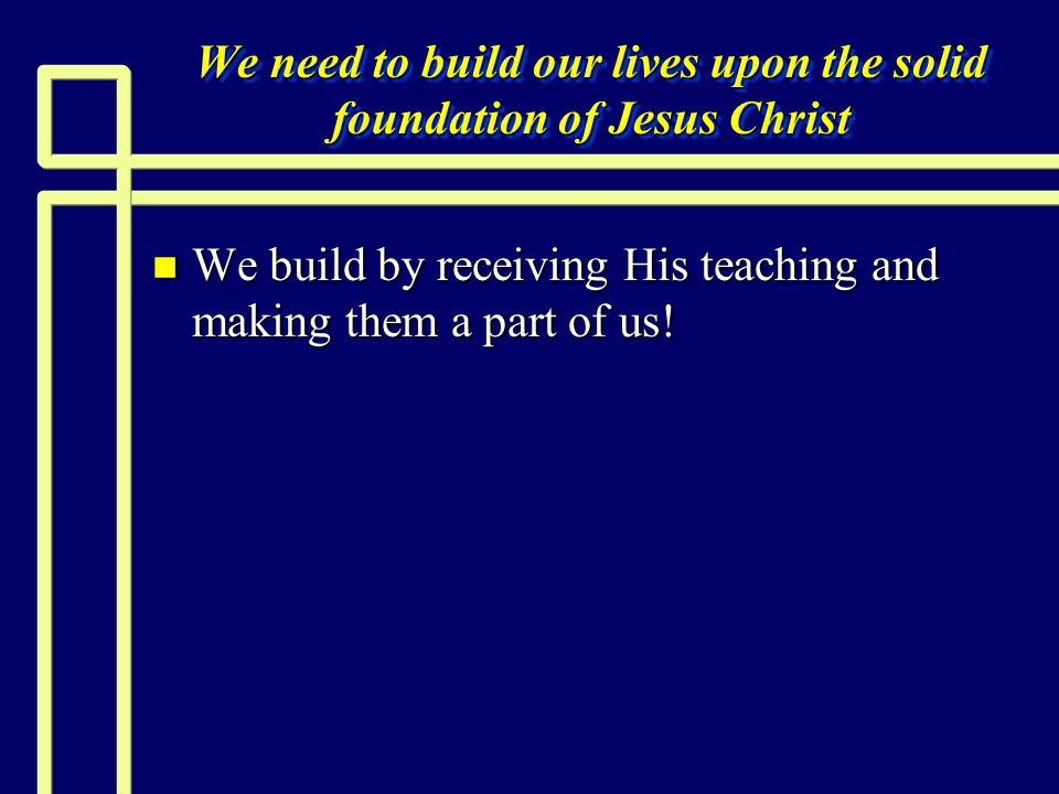 We need to build our lives upon the solid foundation of Jesus Christ n We build by receiving His teaching and making them a part of us!