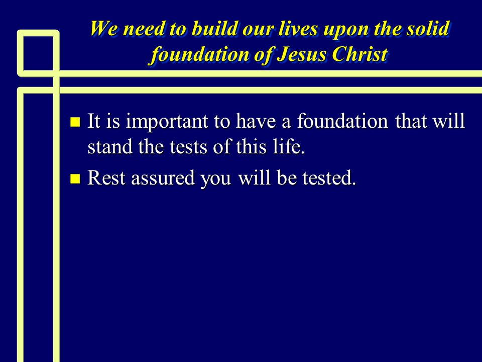 We need to build our lives upon the solid foundation of Jesus Christ n It is important to have a foundation that will stand the tests of this life.