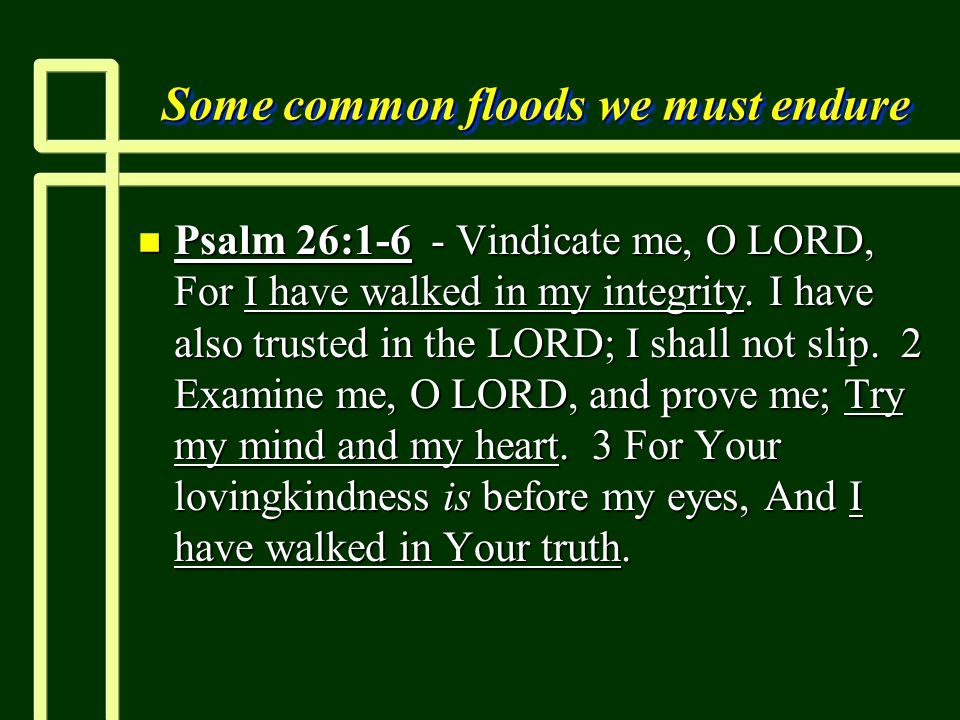 Some common floods we must endure n Psalm 26:1-6 - Vindicate me, O LORD, For I have walked in my integrity.